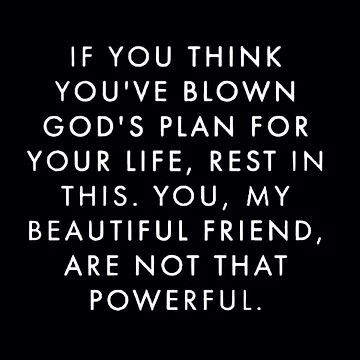 if you think you've blown God's plan for your life, rest in this. You, my beautiful friend, are not that powerful.
